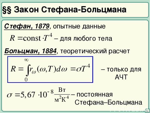 §§ Закон Стефана-Больцмана 14 Стефан, 1879, опытные данные – для любого тела Больцман, 1884, теоретический расчет – только для АЧТ – постоянная Стефана–Больцмана