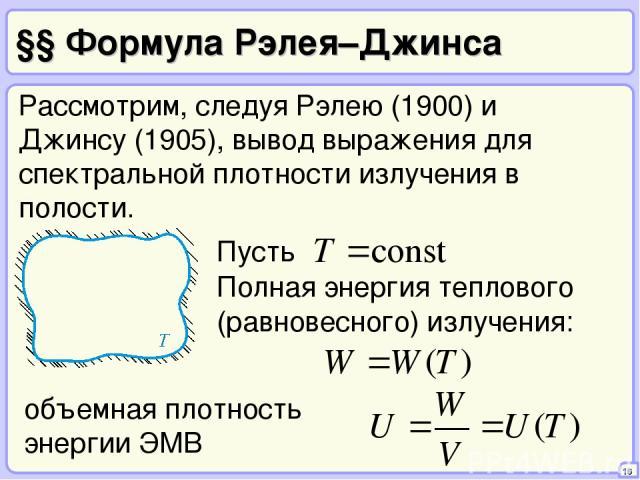 §§ Формула Рэлея–Джинса 16 Рассмотрим, следуя Рэлею (1900) и Джинсу (1905), вывод выражения для спектральной плотности излучения в полости. Полная энергия теплового (равновесного) излучения: объемная плотность энергии ЭМВ
