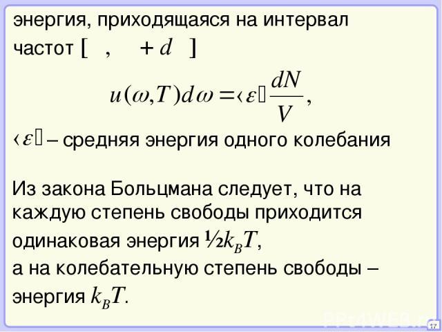 17 энергия, приходящаяся на интервал частот [ω, ω + dω] Из закона Больцмана следует, что на каждую степень свободы приходится одинаковая энергия ½kBT, а на колебательную степень свободы – энергия kBT.