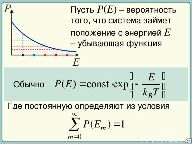 27 Пусть P(E) – вероятность того, что система займет положение с энергией E – убывающая функция Обычно Где постоянную определяют из условия