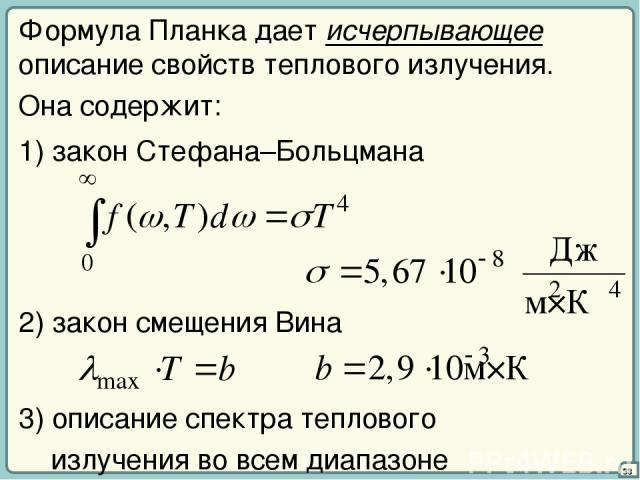 33 Формула Планка дает исчерпывающее описание свойств теплового излучения. Она содержит: 1) закон Стефана–Больцмана 2) закон смещения Вина 3) описание спектра теплового излучения во всем диапазоне λ