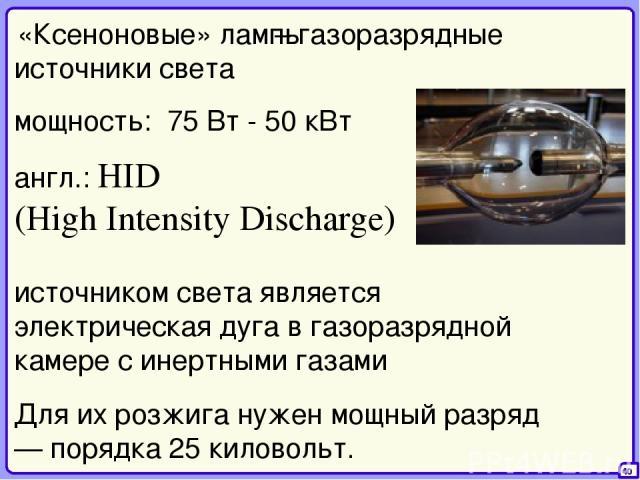 – газоразрядные источники света 40 «Ксеноновые» лампы англ.: HID (High Intensity Discharge) источником света является электрическая дуга в газоразрядной камере с инертными газами мощность: 75 Вт - 50 кВт Для их розжига нужен мощный разряд — порядка …