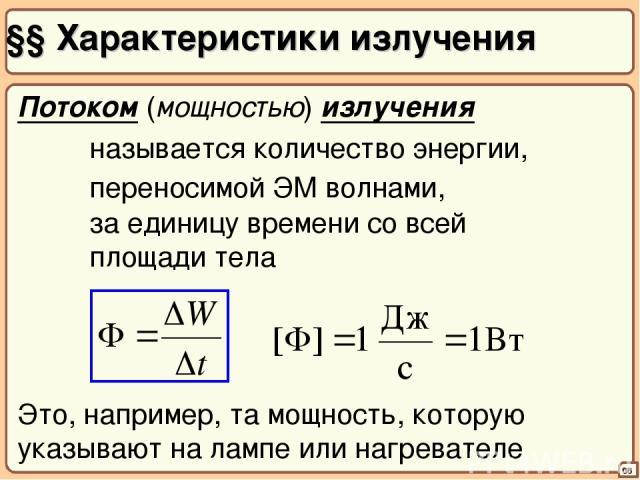 §§ Характеристики излучения 06 Потоком (мощностью) излучения называется количество энергии, переносимой ЭМ волнами, за единицу времени со всей площади тела Это, например, та мощность, которую указывают на лампе или нагревателе