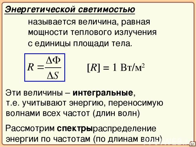 – распределение энергии по частотам (по длинам волн) 07 Энергетической светимостью называется величина, равная мощности теплового излучения с единицы площади тела. [R] = 1 Вт/м2 Эти величины – интегральные, т.е. учитывают энергию, переносимую волнам…