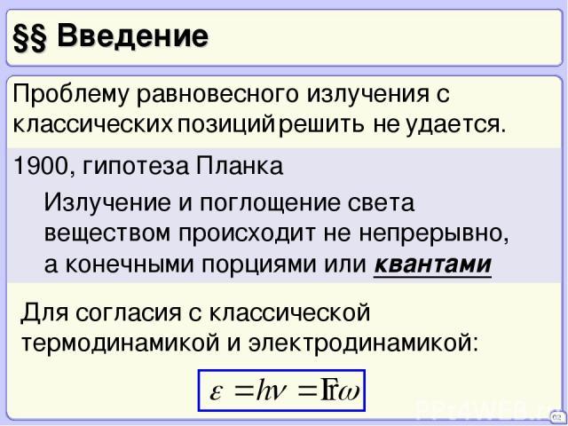 §§ Введение 02 1900, гипотеза Планка Излучение и поглощение света веществом происходит не непрерывно, а конечными порциями или квантами Для согласия с классической термодинамикой и электродинамикой: Проблему равновесного излучения с классических поз…