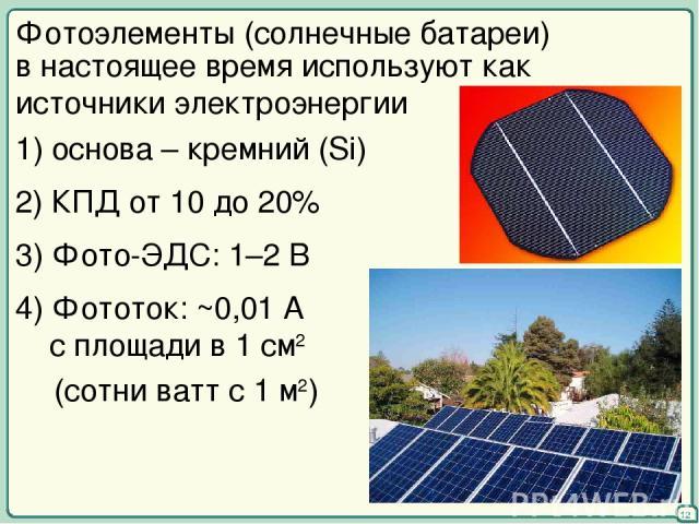 Фотоэлементы (солнечные батареи) в настоящее время используют как источники электроэнергии 1) основа – кремний (Si) 2) КПД от 10 до 20% 3) Фото-ЭДС: 1–2 В 4) Фототок: ~0,01 А с площади в 1 см2 (сотни ватт с 1 м2) 12