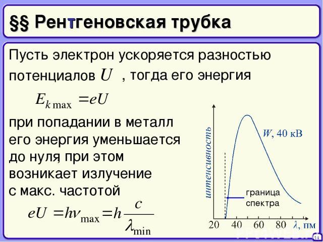 §§ Рентгеновская трубка Пусть электрон ускоряется разностью потенциалов U 14 , тогда его энергия при попадании в металл его энергия уменьшается до нуля , при этом возникает излучение с макс. частотой
