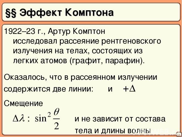 §§ Эффект Комптона 15 1922–23 г., Артур Комптон исследовал рассеяние рентгеновского излучения на телах, состоящих из легких атомов (графит, парафин). Оказалось, что в рассеянном излучении содержится две линии: λ и λ+Δλ и не зависит от состава тела и…