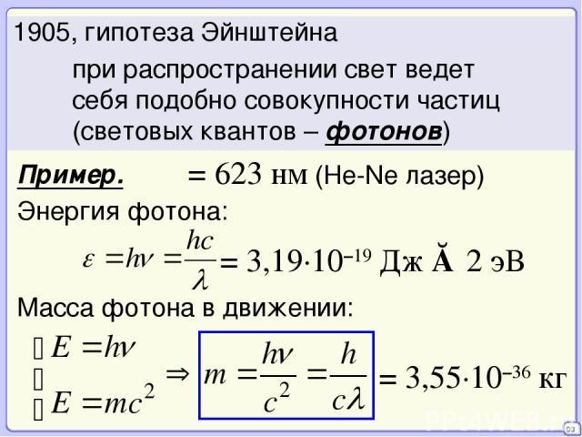 03 при распространении свет ведет себя подобно совокупности частиц (световых квантов – фотонов) 1905, гипотеза Эйнштейна λ = 623 нм (He-Ne лазер) Пример. = 3,19·10–19 Дж ≈ 2 эВ Масса фотона в движении: Энергия фотона: = 3,55·10–36 кг