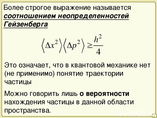 28 Более строгое выражение называется соотношением неопределенностей Гейзенберга Это означает, что в квантовой механике нет (не применимо) понятие траектории частицы Можно говорить лишь о вероятности нахождения частицы в данной области пространства.
