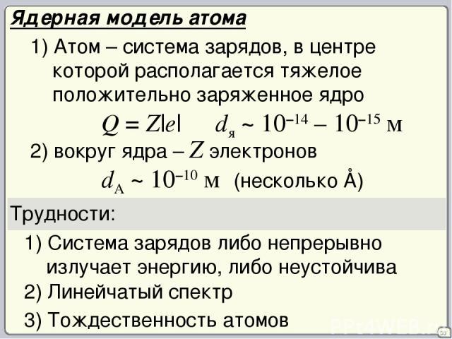 30 Ядерная модель атома 1) Атом – система зарядов, в центре которой располагается тяжелое положительно заряженное ядро Q = Z|e| dя ~ 10–14 – 10–15 м 2) вокруг ядра – Z электронов dA ~ 10–10 м (несколько Å) Трудности: 1) Система зарядов либо непрерыв…