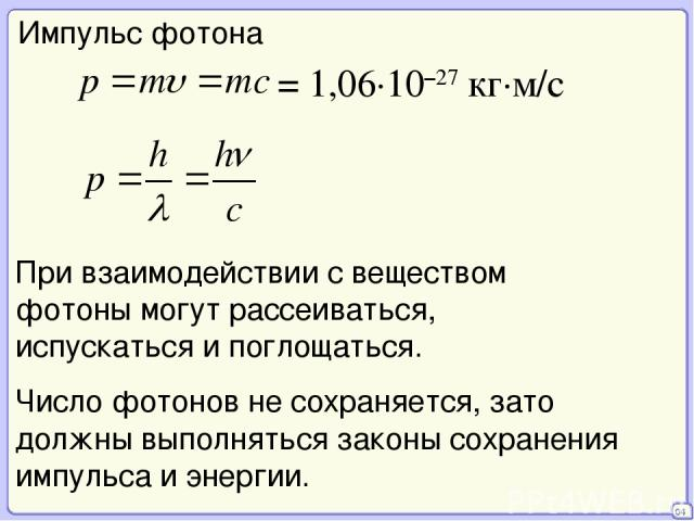 04 Импульс фотона = 1,06·10–27 кг·м/с При взаимодействии с веществом фотоны могут рассеиваться, испускаться и поглощаться. Число фотонов не сохраняется, зато должны выполняться законы сохранения импульса и энергии.