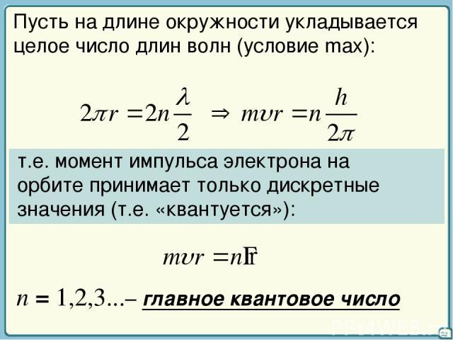 32 Пусть на длине окружности укладывается целое число длин волн (условие max): т.е. момент импульса электрона на орбите принимает только дискретные значения (т.е. «квантуется»): n = 1,2,3...– главное квантовое число