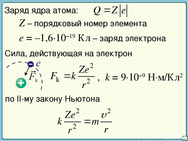 33 Заряд ядра атома: Z – порядковый номер элемента e = –1,6·10–19 Кл – заряд электрона Сила, действующая на электрон , k = 9·10–9 Н·м/Кл2 по II-му закону Ньютона