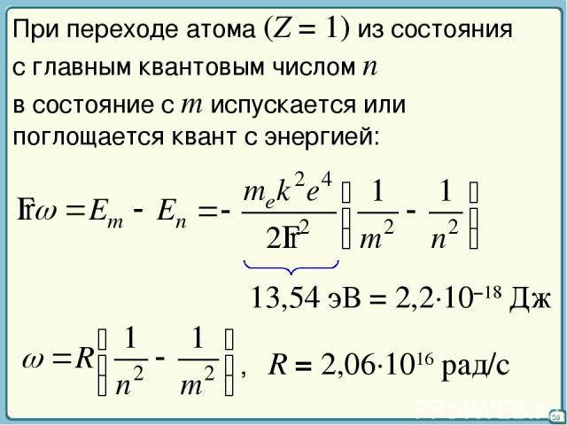 36 При переходе атома (Z = 1) из состояния с главным квантовым числом n в состояние с m испускается или поглощается квант с энергией: 13,54 эВ = 2,2·10–18 Дж , R = 2,06·1016 рад/с