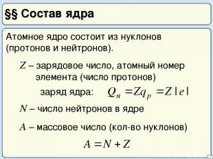 §§ Состав ядра 16 Атомное ядро состоит из нуклонов (протонов и нейтронов). Z – з