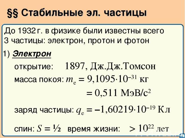 §§ Стабильные эл. частицы 02 До 1932 г. в физике были известны всего 3 частицы: электрон, протон и фотон 1) Электрон открытие: 1897, Дж.Дж.Томсон масса покоя: me = 9,1095·10–31 кг = 0,511 МэВ/с2 заряд частицы: qe = –1,60219·10–19 Кл спин: S = ½ врем…