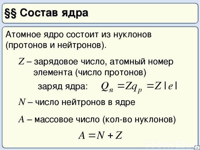 §§ Состав ядра 16 Атомное ядро состоит из нуклонов (протонов и нейтронов). Z – зарядовое число, атомный номер элемента (число протонов) N – число нейтронов в ядре A – массовое число (кол-во нуклонов)