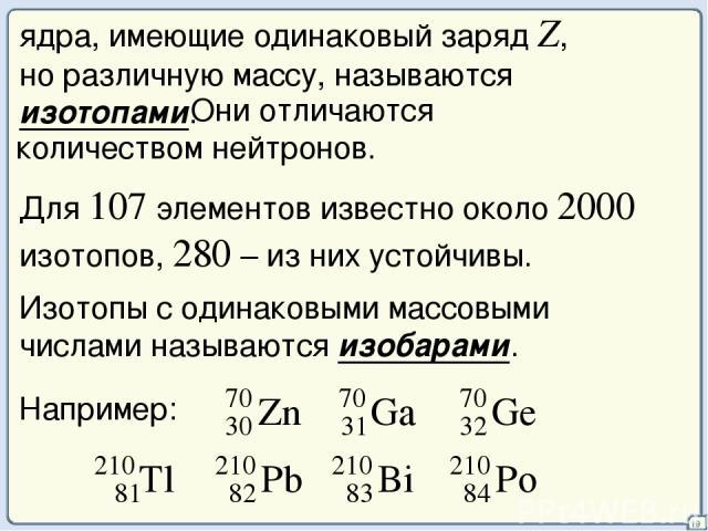 19 ядра, имеющие одинаковый заряд Z, но различную массу, называются изотопами. Они отличаются количеством нейтронов. Для 107 элементов известно около 2000 изотопов, 280 – из них устойчивы. Изотопы с одинаковыми массовыми числами называются изобарами…
