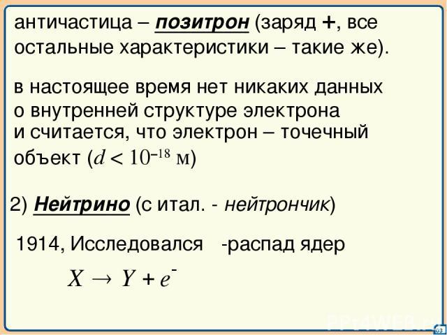 03 античастица – позитрон (заряд +, все остальные характеристики – такие же). и считается, что электрон – точечный объект (d < 10–18 м) 2) Нейтрино (с итал. - нейтрончик) 1914, Исследовался β-распад ядер в настоящее время нет никаких данных о внутре…