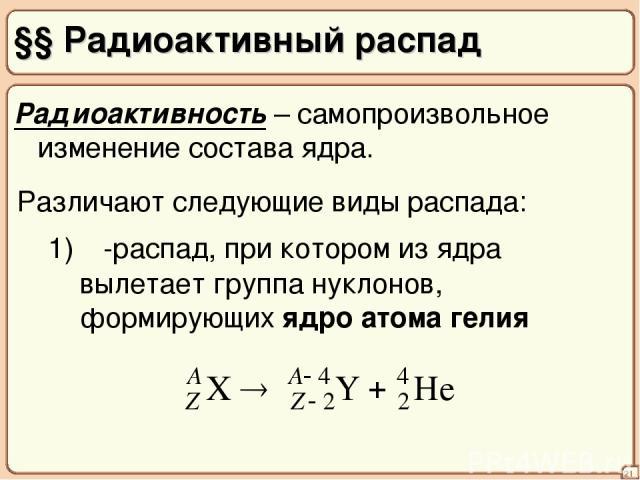 §§ Радиоактивный распад 21 Радиоактивность – самопроизвольное изменение состава ядра. Различают следующие виды распада: 1) α-распад, при котором из ядра вылетает группа нуклонов, формирующих ядро атома гелия