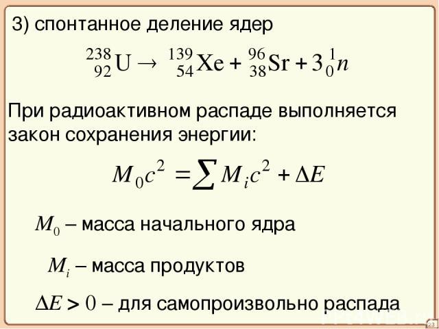 23 3) спонтанное деление ядер При радиоактивном распаде выполняется закон сохранения энергии: M0 – масса начального ядра ΣMi – масса продуктов ΔE > 0 – для самопроизвольно распада