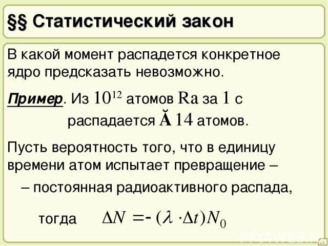 §§ Статистический закон 24 В какой момент распадется конкретное ядро предсказать невозможно. Пример. Из 1012 атомов Ra за 1 с распадается ≈14 атомов. λ – постоянная радиоактивного распада, Пусть вероятность того, что в единицу времени атом испытает …