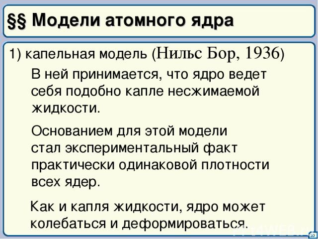 §§ Модели атомного ядра 30 1) капельная модель (Нильс Бор, 1936) В ней принимается, что ядро ведет себя подобно капле несжимаемой жидкости. Основанием для этой модели стал экспериментальный факт практически одинаковой плотности всех ядер. Как и капл…