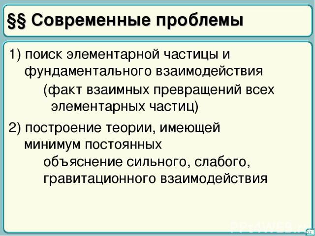 §§ Современные проблемы 33 1) поиск элементарной частицы и фундаментального взаимодействия (факт взаимных превращений всех элементарных частиц) 2) построение теории, имеющей минимум постоянных объяснение сильного, слабого, гравитационного взаимодействия