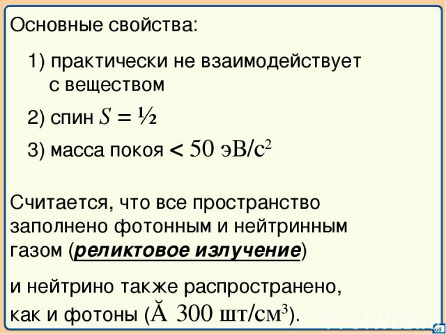 05 Основные свойства: 1) практически не взаимодействует с веществом 2) спин S = ½ 3) масса покоя < 50 эВ/с2 Считается, что все пространство заполнено фотонным и нейтринным газом (реликтовое излучение) и нейтрино также распространено, как и фотоны (≈…