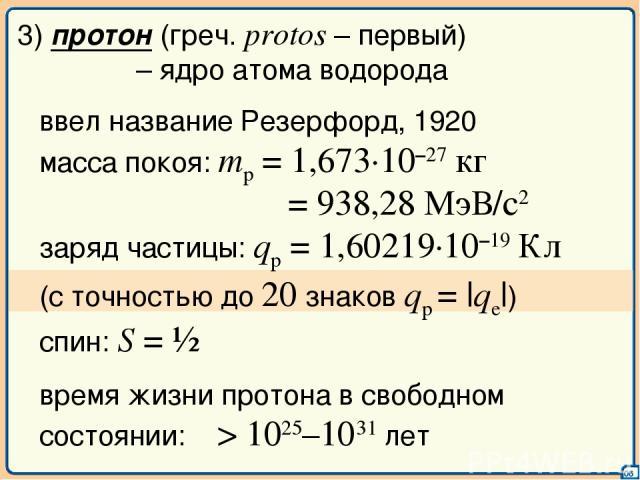 06 3) протон (греч. protos – первый) – ядро атома водорода ввел название Резерфорд, 1920 масса покоя: mp = 1,673·10–27 кг = 938,28 МэВ/с2 заряд частицы: qp = 1,60219·10–19 Кл (с точностью до 20 знаков qp = |qe|) спин: S = ½ время жизни протона в сво…
