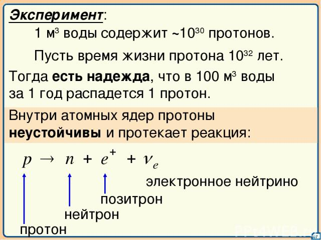 07 Эксперимент: 1 м3 воды содержит ~1030 протонов. Пусть время жизни протона 1032 лет. Тогда есть надежда, что в 100 м3 воды за 1 год распадется 1 протон. Внутри атомных ядер протоны неустойчивы и протекает реакция: электронное нейтрино