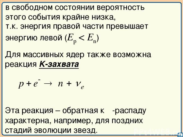 08 т.к. энергия правой части превышает энергию левой (Ep < En) в свободном состоянии вероятность этого события крайне низка, Для массивных ядер также возможна реакция K-захвата Эта реакция – обратная к β-распаду характерна, например, для поздних ста…