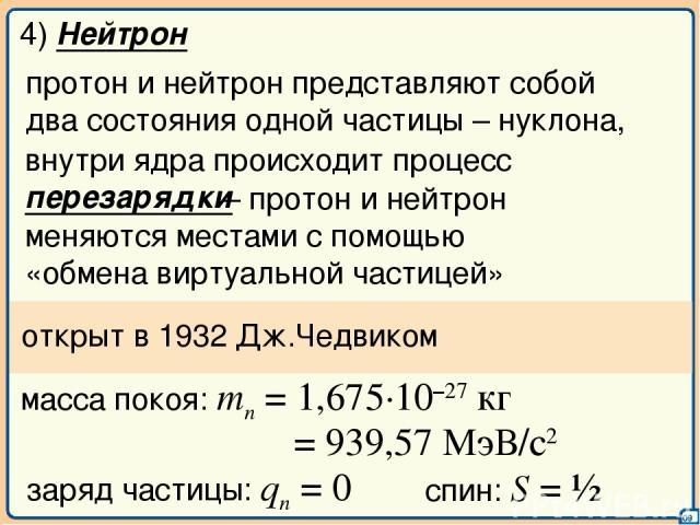 09 4) Нейтрон внутри ядра происходит процесс перезарядки протон и нейтрон представляют собой два состояния одной частицы – нуклона, – протон и нейтрон меняются местами с помощью «обмена виртуальной частицей» открыт в 1932 Дж.Чедвиком масса покоя: mn…
