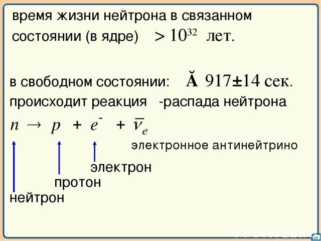 10 время жизни нейтрона в связанном состоянии (в ядре) τ > 1032 лет. происходит реакция β-распада нейтрона электронное антинейтрино в свободном состоянии: τ ≈ 917±14 сек.