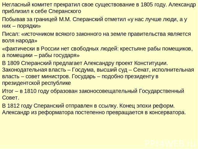 Негласный комитет прекратил свое существование в 1805 году. Александр приблизил к себе Сперанского Побывав за границей М.М. Сперанский отметил «у нас лучше люди, а у них – порядки» Писал: «источником всякого законного на земле правительства является…