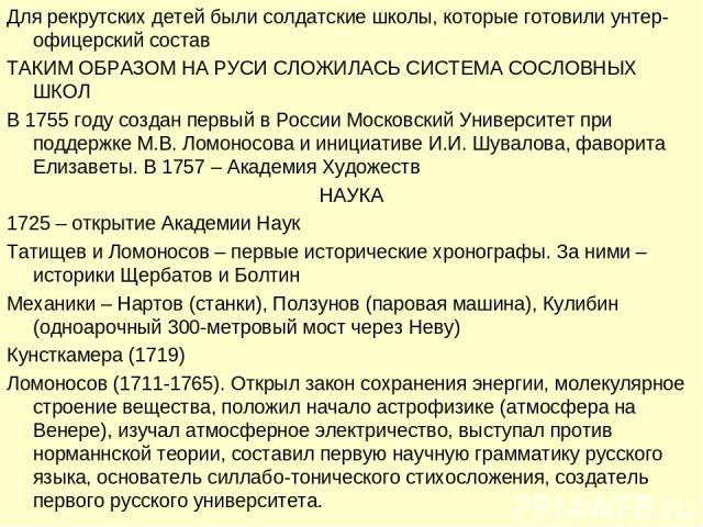 Для рекрутских детей были солдатские школы, которые готовили унтер-офицерский состав ТАКИМ ОБРАЗОМ НА РУСИ СЛОЖИЛАСЬ СИСТЕМА СОСЛОВНЫХ ШКОЛ В 1755 году создан первый в России Московский Университет при поддержке М.В. Ломоносова и инициативе И.И. Шув…