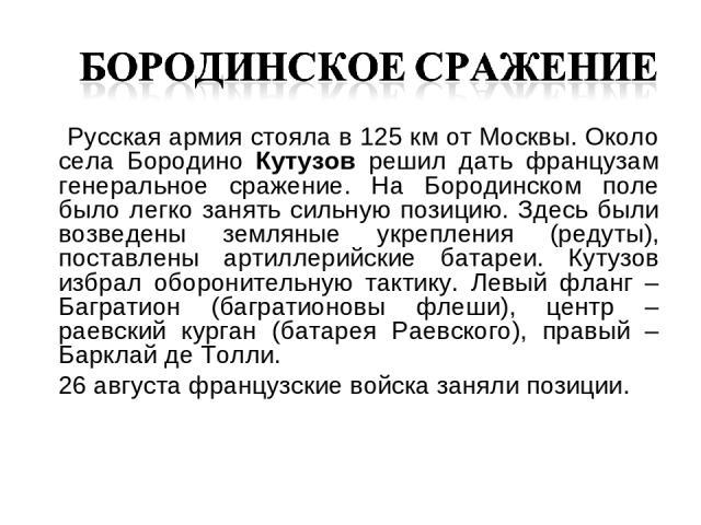 Русская армия стояла в 125 км от Москвы. Около села Бородино Кутузов решил дать французам генеральное сражение. На Бородинском поле было легко занять сильную позицию. Здесь были возведены земляные укрепления (редуты), поставлены артиллерийские батар…