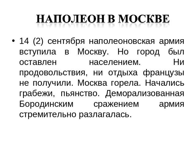 14 (2) сентября наполеоновская армия вступила в Москву. Но город был оставлен населением. Ни продовольствия, ни отдыха французы не получили. Москва горела. Начались грабежи, пьянство. Деморализованная Бородинским сражением армия стремительно разлагалась.
