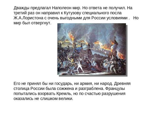 Дважды предлагал Наполеон мир. Но ответа не получил. На третий раз он направил к Кутузову специального посла Ж.А.Лористона с очень выгодными для России условиями .  Но мир был отвергнут. Его не принял бы ни государь, ни армия, ни народ. Древняя сто…