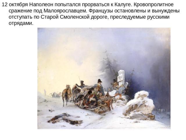 12 октября Наполеон попытался прорваться к Калуге. Кровопролитное сражение под Малоярославцем. Французы остановлены и вынуждены отступать по Старой Смоленской дороге, преследуемые русскими отрядами.
