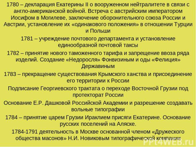 1780 – декларация Екатерины II о вооруженном нейтралитете в связи с англо-американской войной. Встреча с австрийским императором Иосифом в Могилеве, заключение оборонительного союза России и Австрии, установление их «одинакового положения» в отношен…