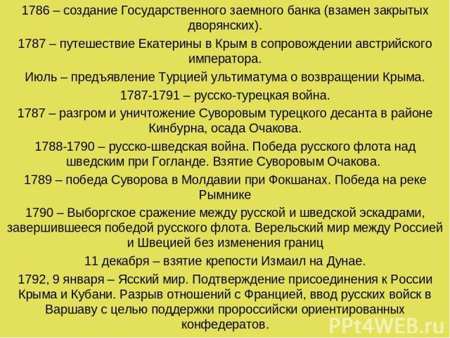 1786 – создание Государственного заемного банка (взамен закрытых дворянских). 1787 – путешествие Екатерины в Крым в сопровождении австрийского императора. Июль – предъявление Турцией ультиматума о возвращении Крыма. 1787-1791 – русско-турецкая война…