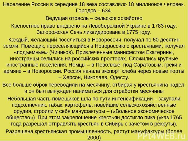 Население России в середине 18 века составляло 18 миллионов человек. Городов – 634. Ведущая отрасль – сельское хозяйство Крепостное право внедрено на Левобережной Украине в 1783 году. Запорожская Сечь ликвидирована в 1775 году. Каждый, желающий посе…