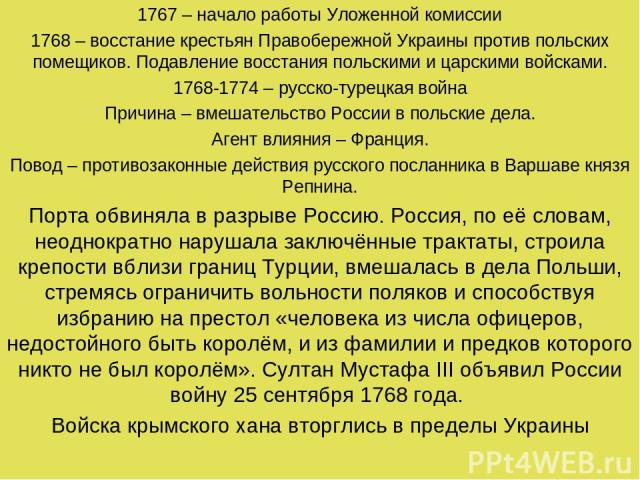 1767 – начало работы Уложенной комиссии 1768 – восстание крестьян Правобережной Украины против польских помещиков. Подавление восстания польскими и царскими войсками. 1768-1774 – русско-турецкая война Причина – вмешательство России в польские дела. …