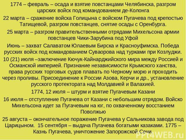 1774 – февраль – осада и взятие повстанцами Челябинска, разгром царских войск под командованием де-Колонга 22 марта – сражение войска Голицына с войском Пугачева под крепостью Татищевой, разгром повстанцев, снятие осады с Оренбурга. 25 марта – разгр…