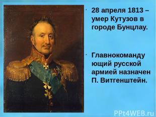 28 апреля 1813 – умер Кутузов в городе Бунцлау. Главнокомандующий русской армией