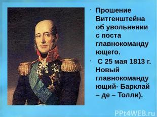 Прошение Витгенштейна об увольнении с поста главнокомандующего. С 25 мая 1813 г.