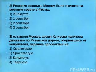 2) Решение оставить Москву было принято на военном совете в Филях: 1) 29 августа