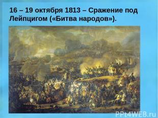 16 – 19 октября 1813 – Сражение под Лейпцигом («Битва народов»).